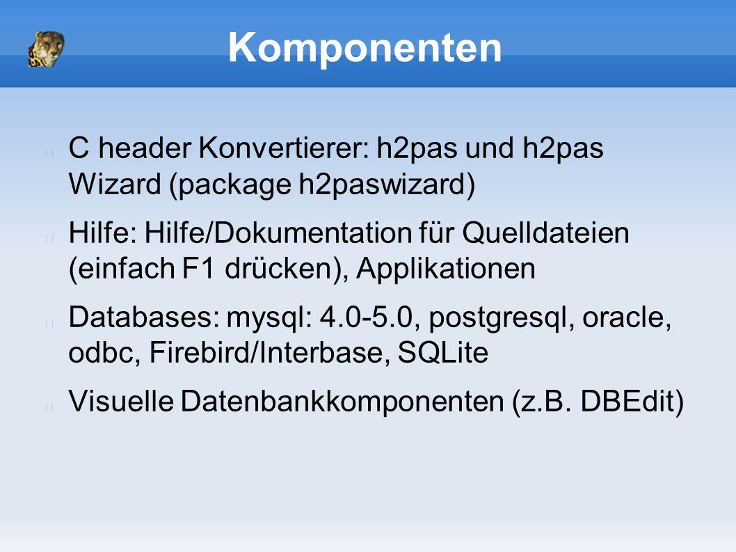 Komponenten C header Konvertierer: h2pas und h2pas Wizard (package h2paswizard) Hilfe: Hilfe/Dokumentation für Quelldateien (einfach F1 drücken), Applikationen Databases: mysql: 4.0-5.0, postgresql, oracle, odbc, Firebird/Interbase, SQLite Visuelle Datenbankkomponenten (z.B.