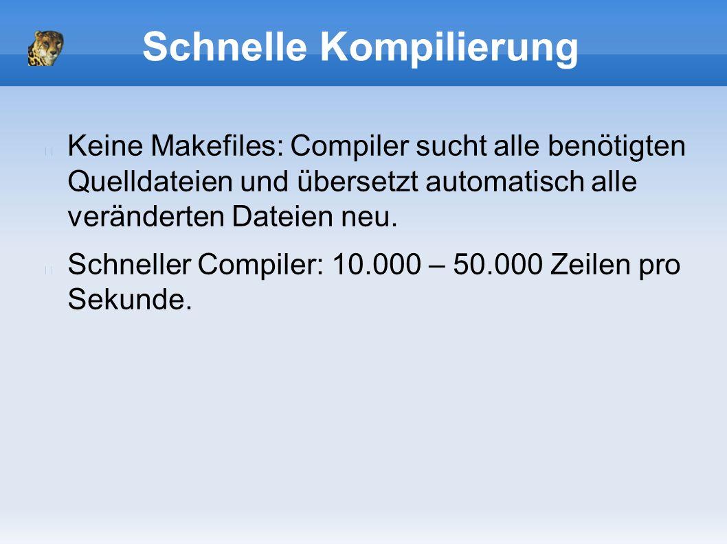 Schnelle Kompilierung Keine Makefiles: Compiler sucht alle benötigten Quelldateien und übersetzt automatisch alle veränderten Dateien neu.