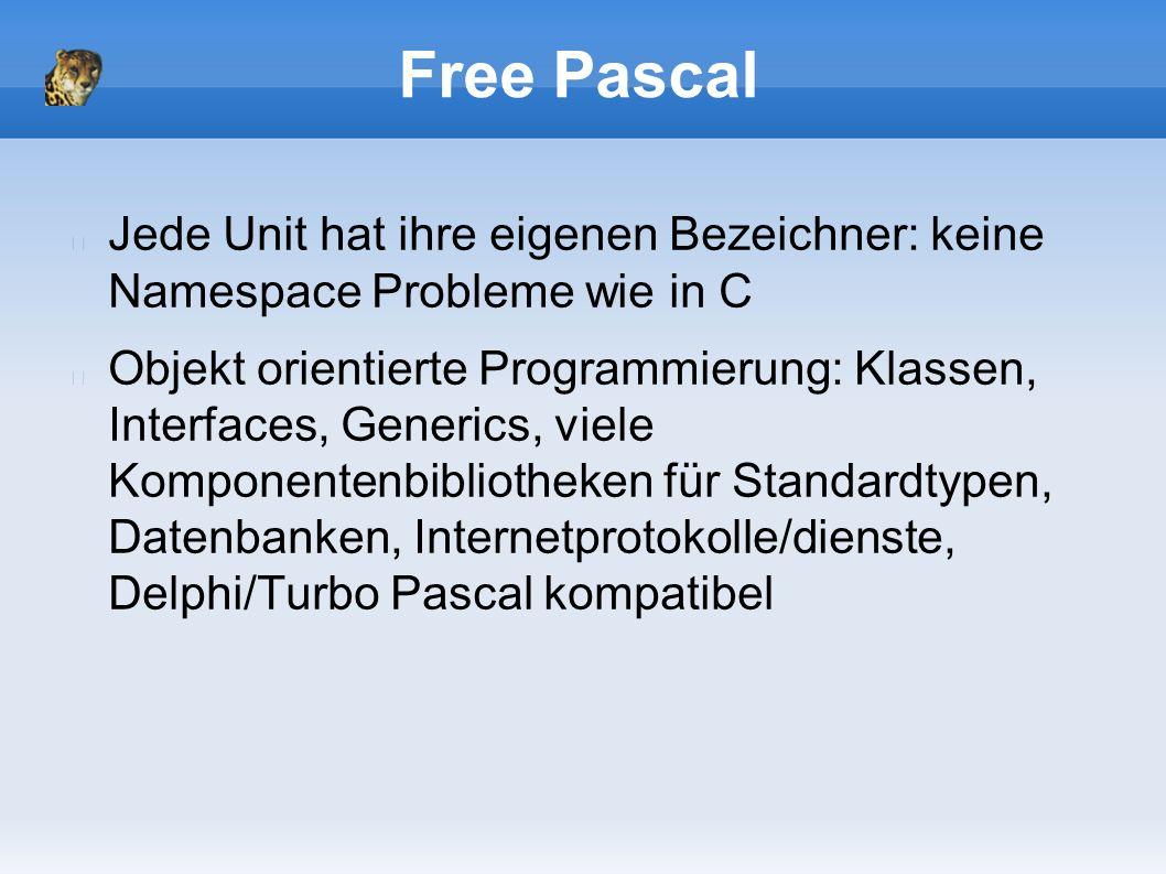 Free Pascal Jede Unit hat ihre eigenen Bezeichner: keine Namespace Probleme wie in C Objekt orientierte Programmierung: Klassen, Interfaces, Generics, viele Komponentenbibliotheken für Standardtypen, Datenbanken, Internetprotokolle/dienste, Delphi/Turbo Pascal kompatibel