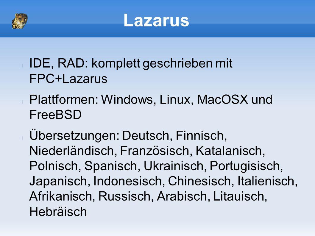 Lazarus IDE, RAD: komplett geschrieben mit FPC+Lazarus Plattformen: Windows, Linux, MacOSX und FreeBSD Übersetzungen: Deutsch, Finnisch, Niederländisch, Französisch, Katalanisch, Polnisch, Spanisch, Ukrainisch, Portugisisch, Japanisch, Indonesisch, Chinesisch, Italienisch, Afrikanisch, Russisch, Arabisch, Litauisch, Hebräisch