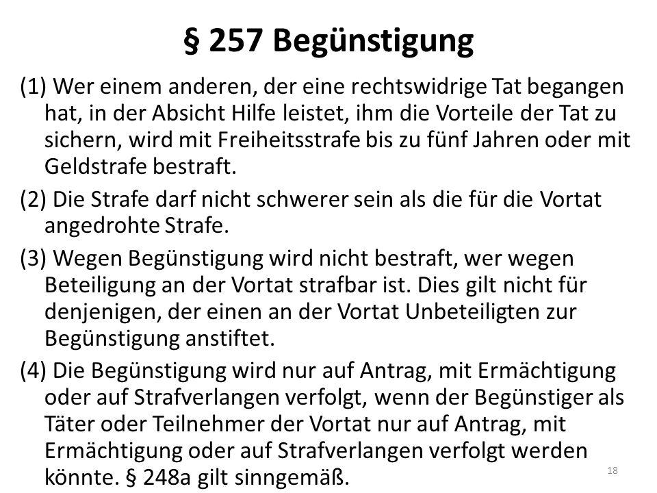 § 257 Begünstigung (1) Wer einem anderen, der eine rechtswidrige Tat begangen hat, in der Absicht Hilfe leistet, ihm die Vorteile der Tat zu sichern, wird mit Freiheitsstrafe bis zu fünf Jahren oder mit Geldstrafe bestraft.