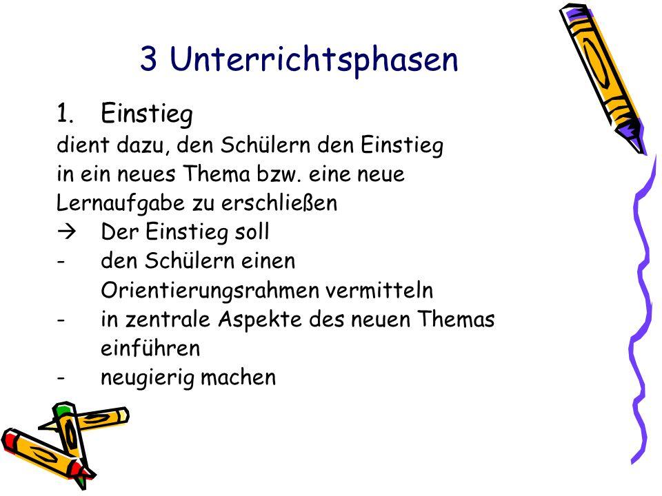 3 Unterrichtsphasen 1.Einstieg dient dazu, den Schülern den Einstieg in ein neues Thema bzw. eine neue Lernaufgabe zu erschließen  Der Einstieg soll