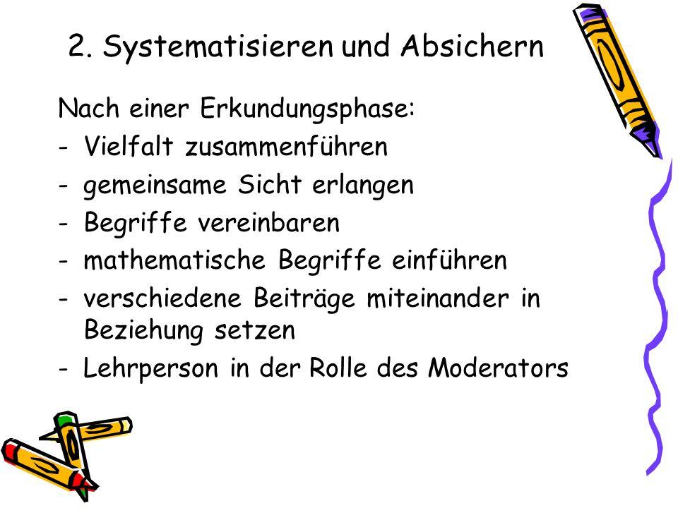 2. Systematisieren und Absichern Nach einer Erkundungsphase: -Vielfalt zusammenführen -gemeinsame Sicht erlangen -Begriffe vereinbaren -mathematische