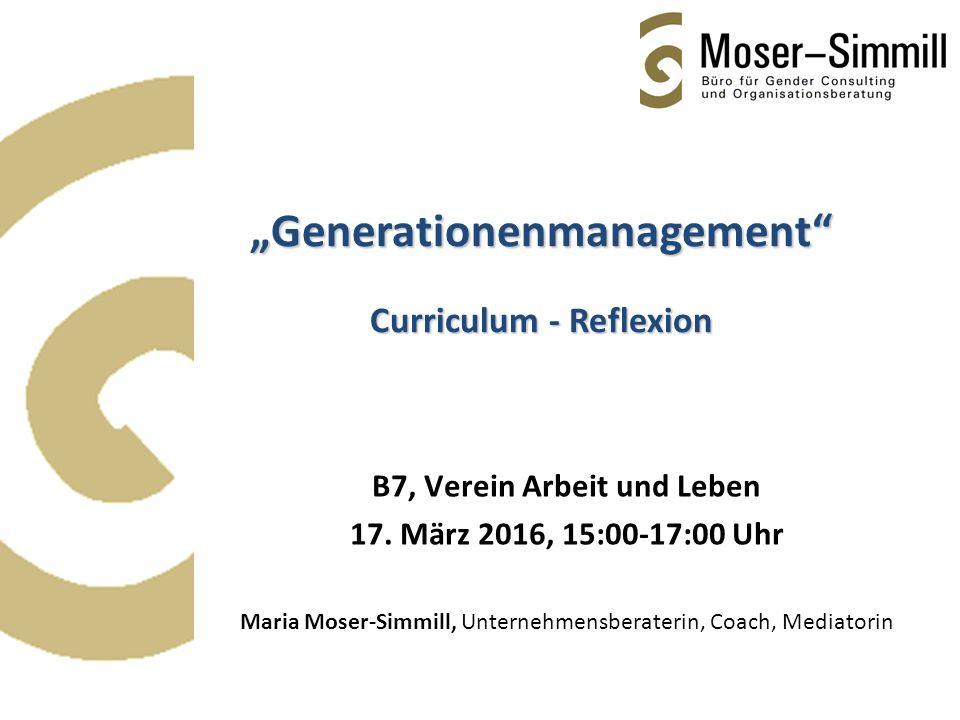 """B7, Verein Arbeit und Leben 17. März 2016, 15:00-17:00 Uhr Maria Moser-Simmill, Unternehmensberaterin, Coach, Mediatorin """"Generationenmanagement"""" Curr"""