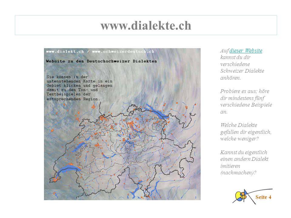 www.dialekte.ch Seite 4 Auf dieser Website kannst du dir verschiedene Schweizer Dialekte anhören.dieser Website Probiere es aus; höre dir mindestens fünf verschiedene Beispiele an.