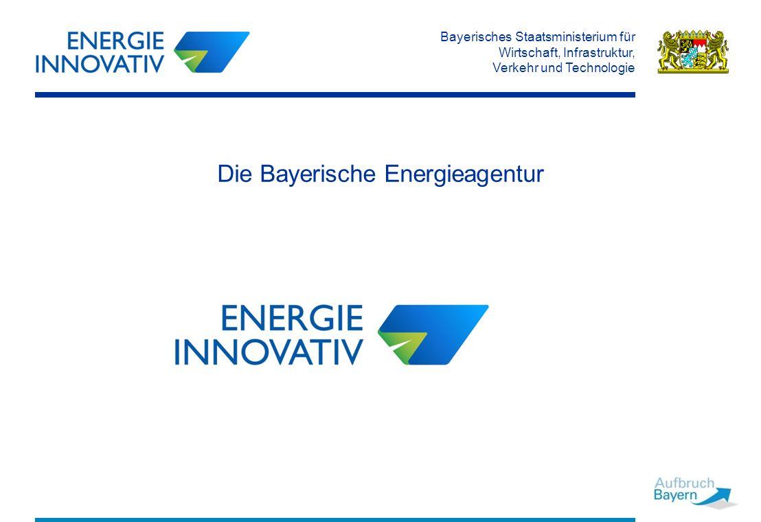 Bayerisches Staatsministerium für Wirtschaft, Infrastruktur, Verkehr und Technologie Die Bayerische Energieagentur
