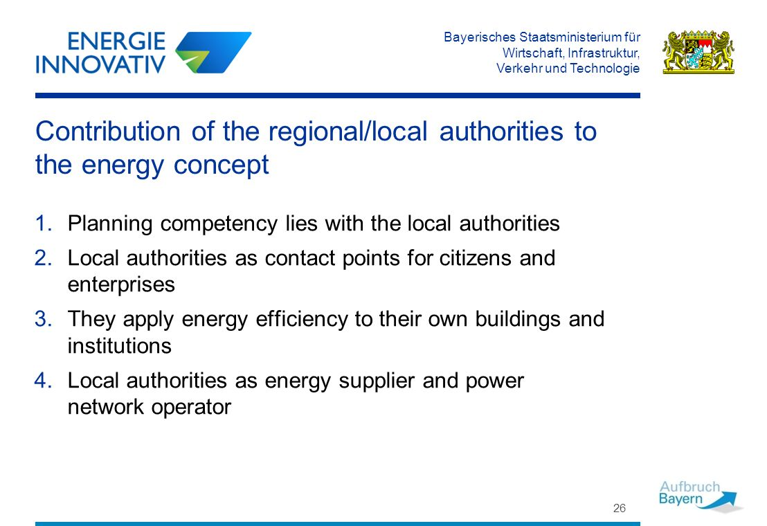 Bayerisches Staatsministerium für Wirtschaft, Infrastruktur, Verkehr und Technologie 26 Contribution of the regional/local authorities to the energy concept 1.Planning competency lies with the local authorities 2.Local authorities as contact points for citizens and enterprises 3.They apply energy efficiency to their own buildings and institutions 4.Local authorities as energy supplier and power network operator