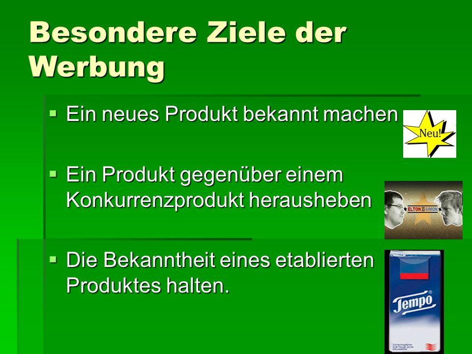 Besondere Ziele der Werbung  Ein neues Produkt bekannt machen  Ein Produkt gegenüber einem Konkurrenzprodukt herausheben  Die Bekanntheit eines etablierten Produktes halten.
