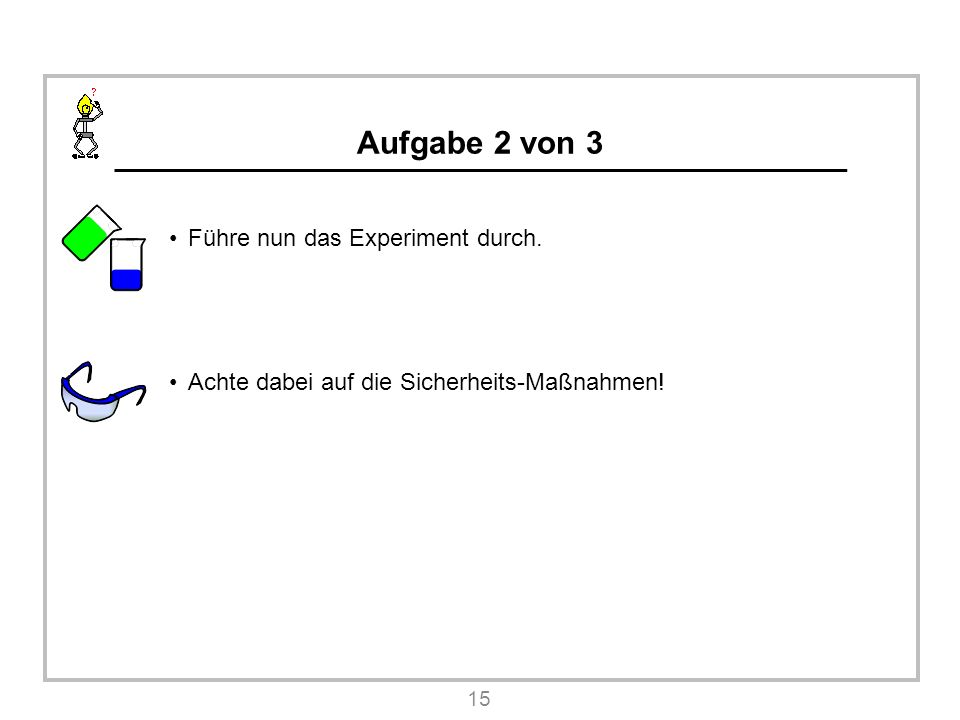 Aufgabe 2 von 3 Führe nun das Experiment durch. Achte dabei auf die Sicherheits-Maßnahmen! 15
