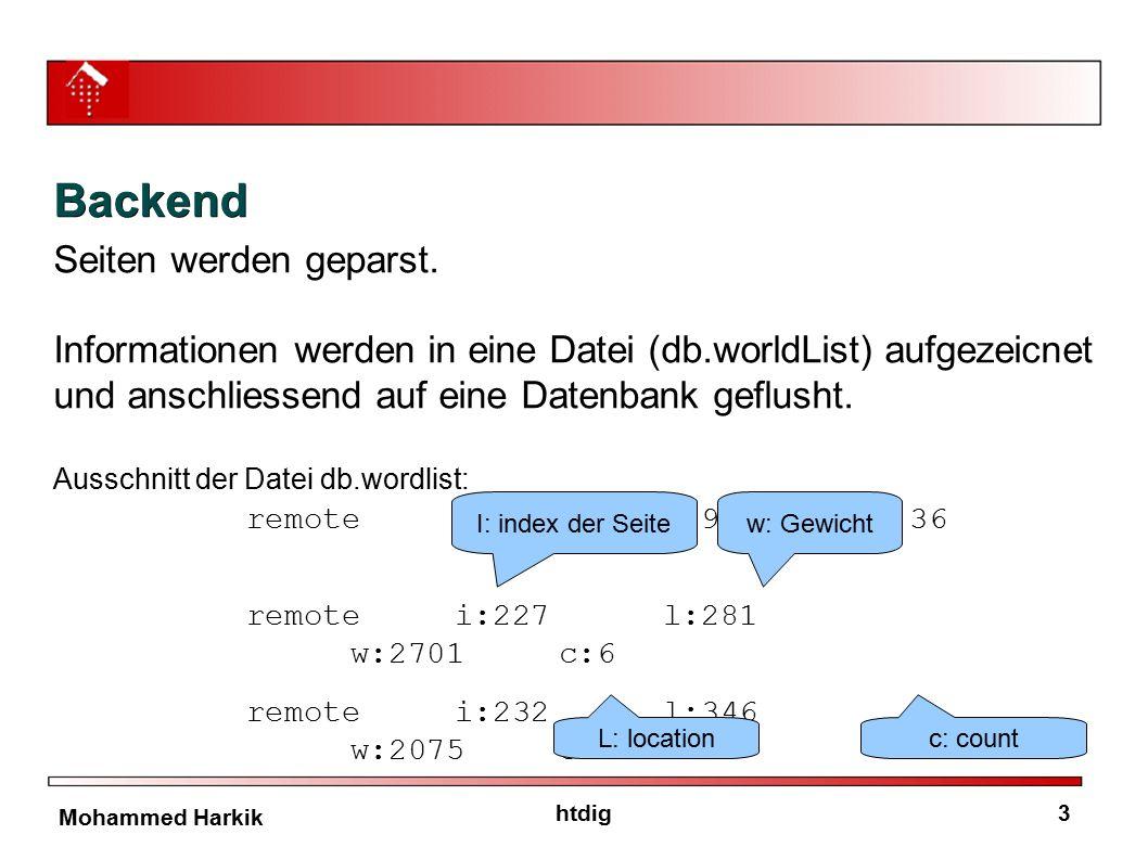 4htdig Mohammed Harkik Backend Wordlist.cc: w: Gewicht Berechnung //Neues Wort im Document wordRef->Weight = int((1000 - location) * weight_factor); //wort schon existiert wordRef->WordCount++; wordRef->Weight += int((1000 - location) * weight_factor); Das Gewicht der Wörter, die auf der jeweiligen Seite vorkommen, wird im Backend gerechnet