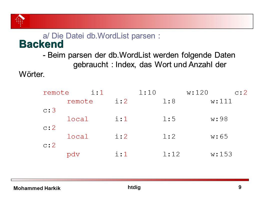 10htdig Mohammed Harkik b/ X-Variable rechnen : -Für jede Seite(Index) wird eine Variable X nach diesem Algorithmus gerechnet : X = X + ASCII(Zeichen) * (PositionInWort + 1) * Count Beispiel : won und now X = X + ASCII(w) * (0+1) * 4 X = X + ASCII(n) * (0+1) * 4 X = X + ASCII(o) * (1+1) * 4 X = X + ASCII(o)* (1+1) * 4 X = X + ASCII(n) * (2+1) * 4 X = X + ASCII(w)* (2+1) * 4 b/ X-Variable rechnen : -Für jede Seite(Index) wird eine Variable X nach diesem Algorithmus gerechnet : X = X + ASCII(Zeichen) * (PositionInWort + 1) * Count Beispiel : won und now X = X + ASCII(w) * (0+1) * 4 X = X + ASCII(n) * (0+1) * 4 X = X + ASCII(o) * (1+1) * 4 X = X + ASCII(o)* (1+1) * 4 X = X + ASCII(n) * (2+1) * 4 X = X + ASCII(w)* (2+1) * 4 BackendBackend