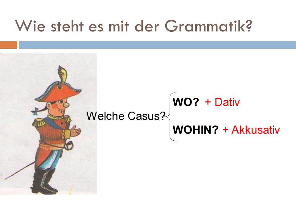 Wie steht es mit der Grammatik WO + Dativ Welche Casus WOHIN + Akkusativ