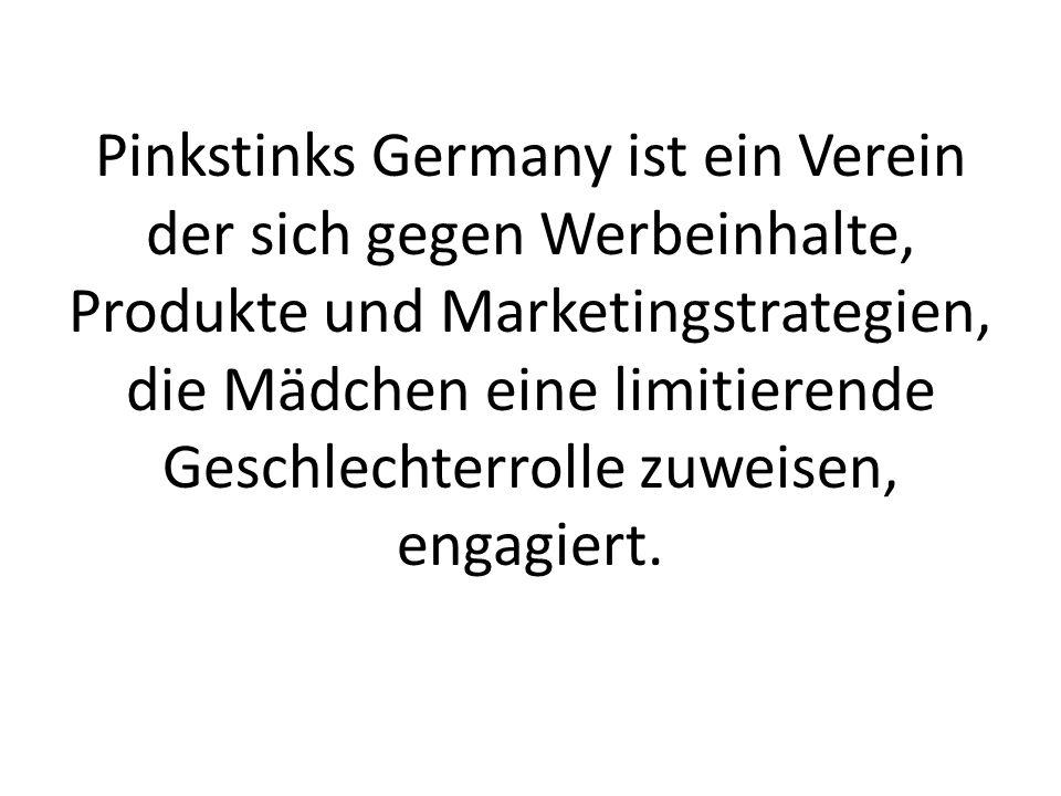 Pinkstinks Germany ist ein Verein der sich gegen Werbeinhalte, Produkte und Marketingstrategien, die Mädchen eine limitierende Geschlechterrolle zuweisen, engagiert.