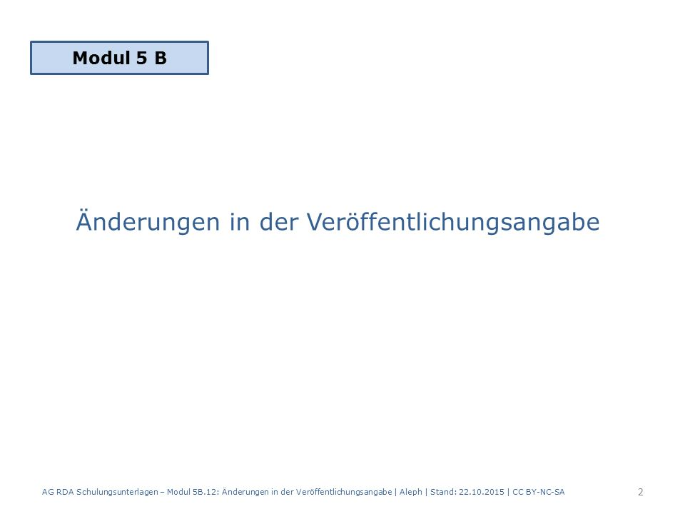 Änderungen in der Veröffentlichungsangabe AG RDA Schulungsunterlagen – Modul 5B.12: Änderungen in der Veröffentlichungsangabe | Aleph | Stand: 22.10.2015 | CC BY-NC-SA Modul 5 B 2