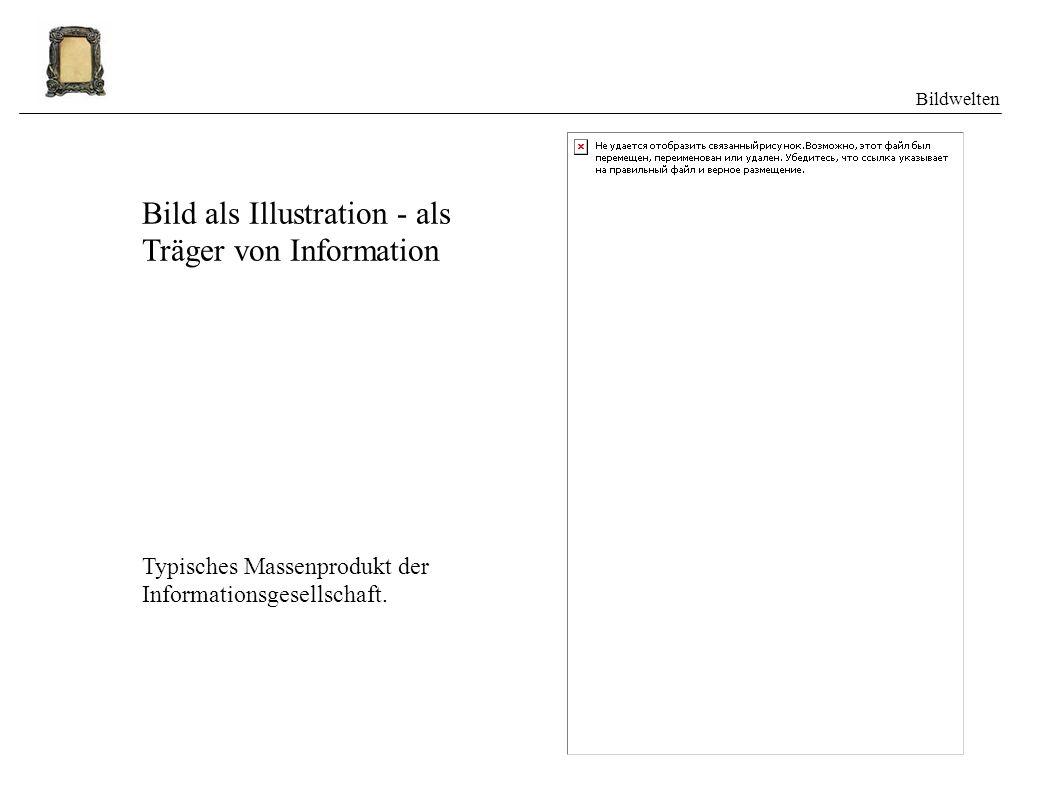 Bildwelten Bild als Illustration - als Träger von Information Typisches Massenprodukt der Informationsgesellschaft.