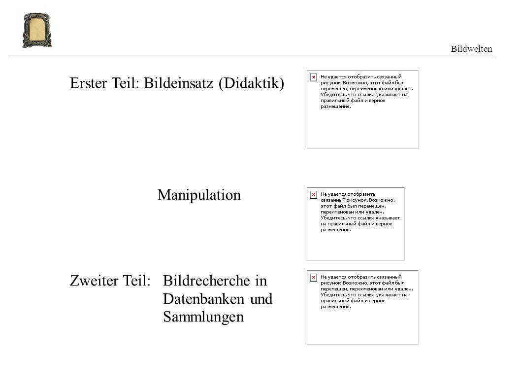 Bildwelten Erster Teil: Bildeinsatz (Didaktik) Zweiter Teil: Manipulation Bildrecherche in Datenbanken und Sammlungen