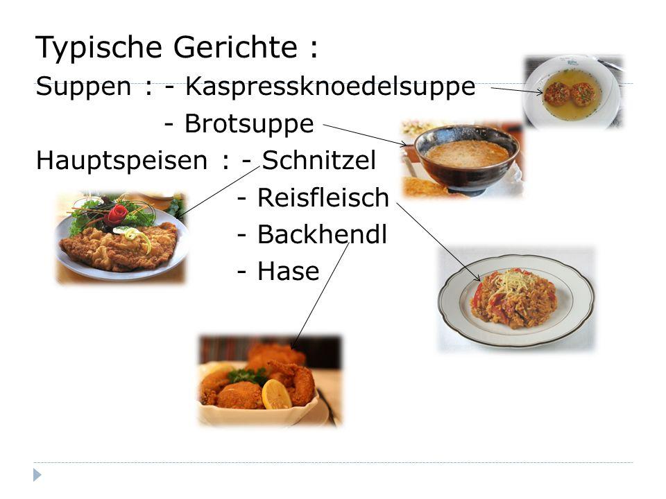 Typische Gerichte : Suppen : - Kaspressknoedelsuppe - Brotsuppe Hauptspeisen : - Schnitzel - Reisfleisch - Backhendl - Hase