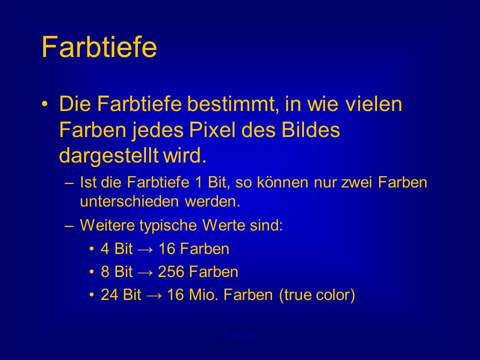 F. Müller Farbtiefe Die Farbtiefe bestimmt, in wie vielen Farben jedes Pixel des Bildes dargestellt wird. – Ist die Farbtiefe 1 Bit, so können nur zwe