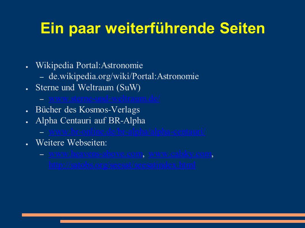 Ein paar weiterführende Seiten ● Wikipedia Portal:Astronomie – de.wikipedia.org/wiki/Portal:Astronomie ● Sterne und Weltraum (SuW) – www.sterne-und-weltraum.de/ www.sterne-und-weltraum.de/ ● Bücher des Kosmos-Verlags ● Alpha Centauri auf BR-Alpha – www.br-online.de/br-alpha/alpha-centauri/ www.br-online.de/br-alpha/alpha-centauri/ ● Weitere Webseiten: – www.heavens-above.com, www.calsky.com, http://satobs.org/seesat/seesatindex.html www.heavens-above.comwww.calsky.com http://satobs.org/seesat/seesatindex.html