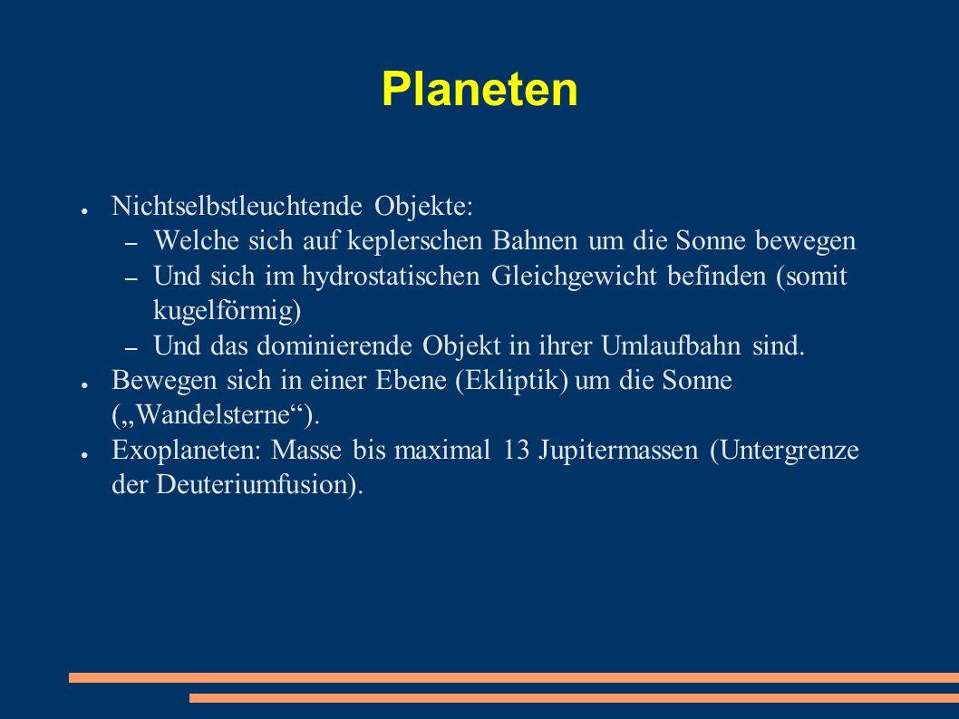 Planeten ● Nichtselbstleuchtende Objekte: – Welche sich auf keplerschen Bahnen um die Sonne bewegen – Und sich im hydrostatischen Gleichgewicht befinden (somit kugelförmig) – Und das dominierende Objekt in ihrer Umlaufbahn sind.