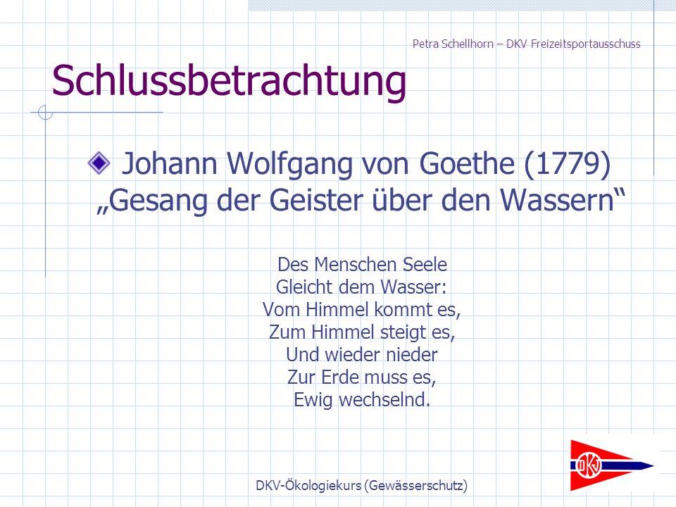 """DKV-Ökologiekurs (Gewässerschutz) Schlussbetrachtung Johann Wolfgang von Goethe (1779) """"Gesang der Geister über den Wassern Des Menschen Seele Gleicht dem Wasser: Vom Himmel kommt es, Zum Himmel steigt es, Und wieder nieder Zur Erde muss es, Ewig wechselnd."""