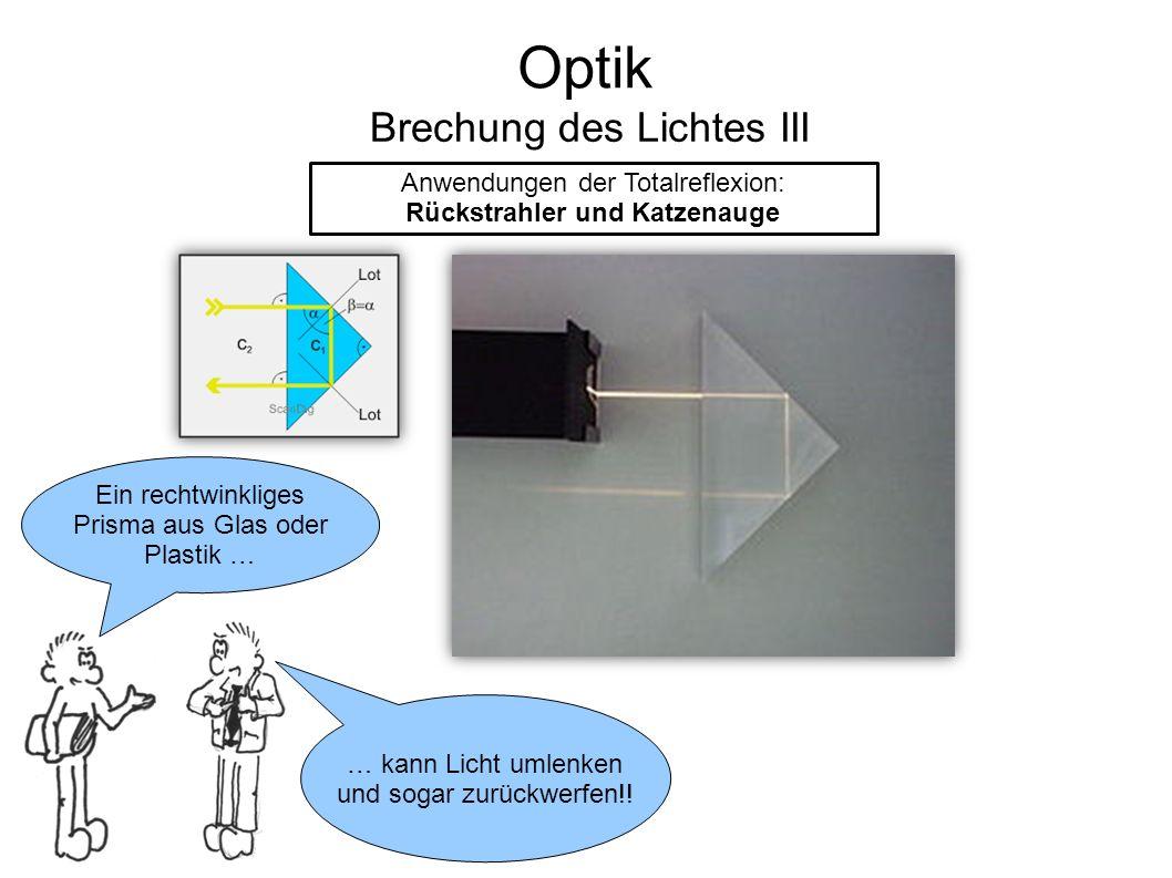 Optik Brechung des Lichtes III Anwendungen der Totalreflexion: Rückstrahler und Katzenauge Ein rechtwinkliges Prisma aus Glas oder Plastik … … kann Licht umlenken und sogar zurückwerfen!!