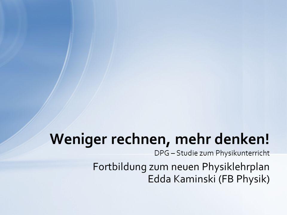 Fortbildung zum neuen Physiklehrplan Edda Kaminski (FB Physik) Weniger rechnen, mehr denken.