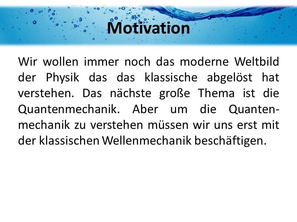 Motivation Wir wollen immer noch das moderne Weltbild der Physik das das klassische abgelöst hat verstehen. Das nächste große Thema ist die Quantenmec