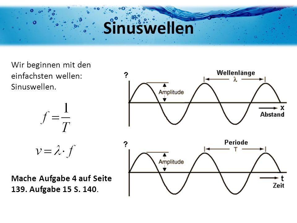 Wir beginnen mit den einfachsten wellen: Sinuswellen. Mache Aufgabe 4 auf Seite 139. Aufgabe 15 S. 140. Sinuswellen