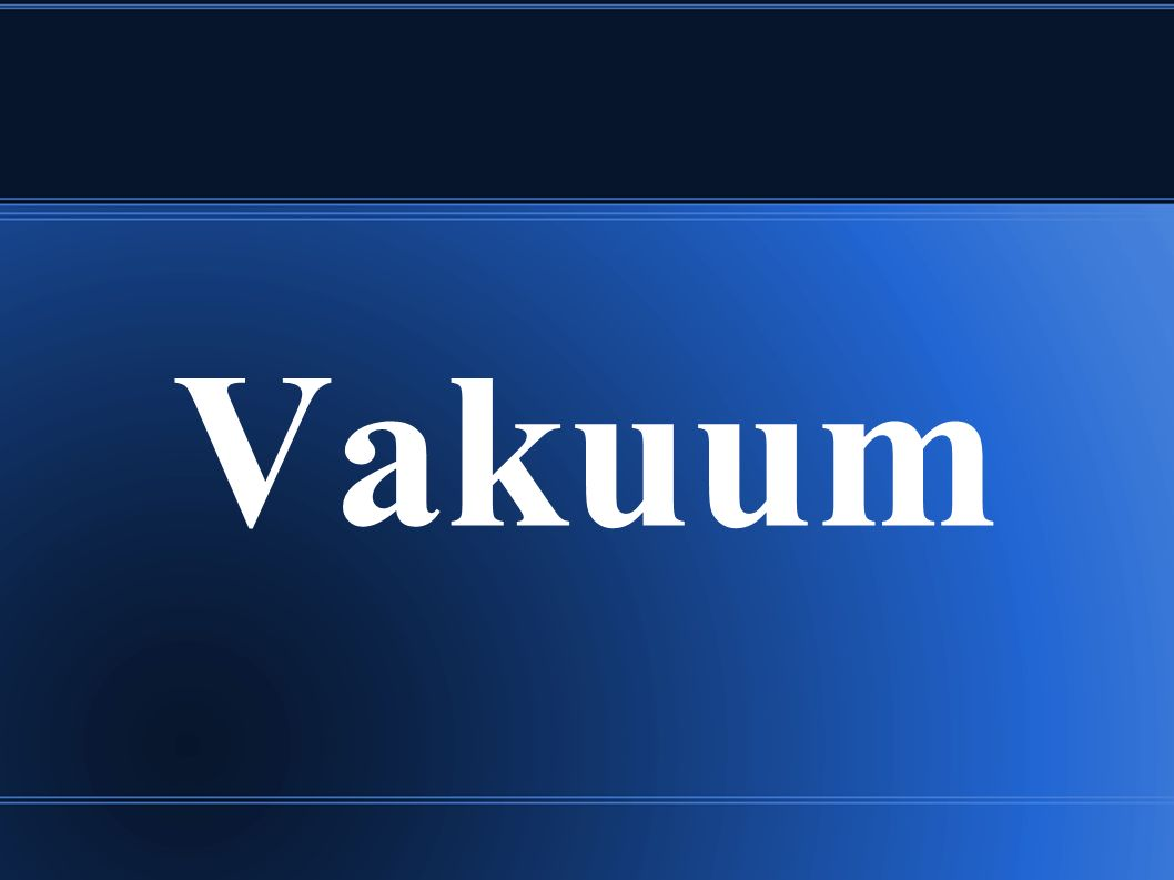 Gliederung 1.Was ist Vakuum 2. Eigenschaften von Vakuum 3.