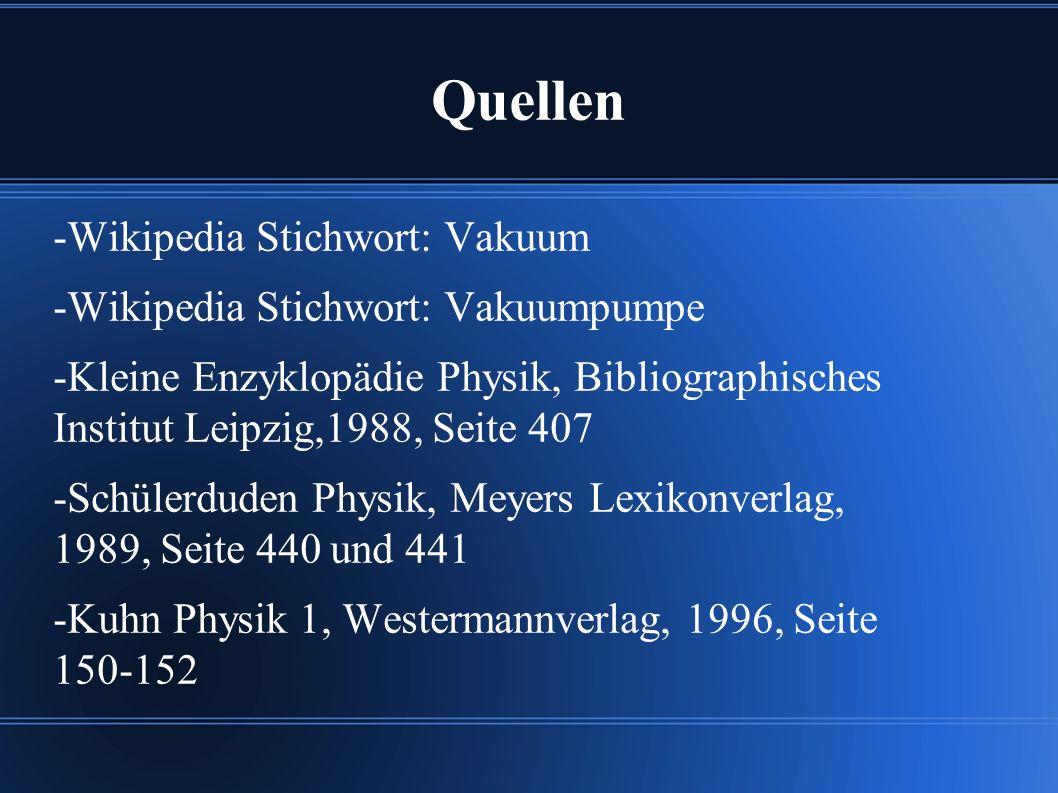 Quellen -Wikipedia Stichwort: Vakuum -Wikipedia Stichwort: Vakuumpumpe -Kleine Enzyklopädie Physik, Bibliographisches Institut Leipzig,1988, Seite 407 -Schülerduden Physik, Meyers Lexikonverlag, 1989, Seite 440 und 441 -Kuhn Physik 1, Westermannverlag, 1996, Seite 150-152