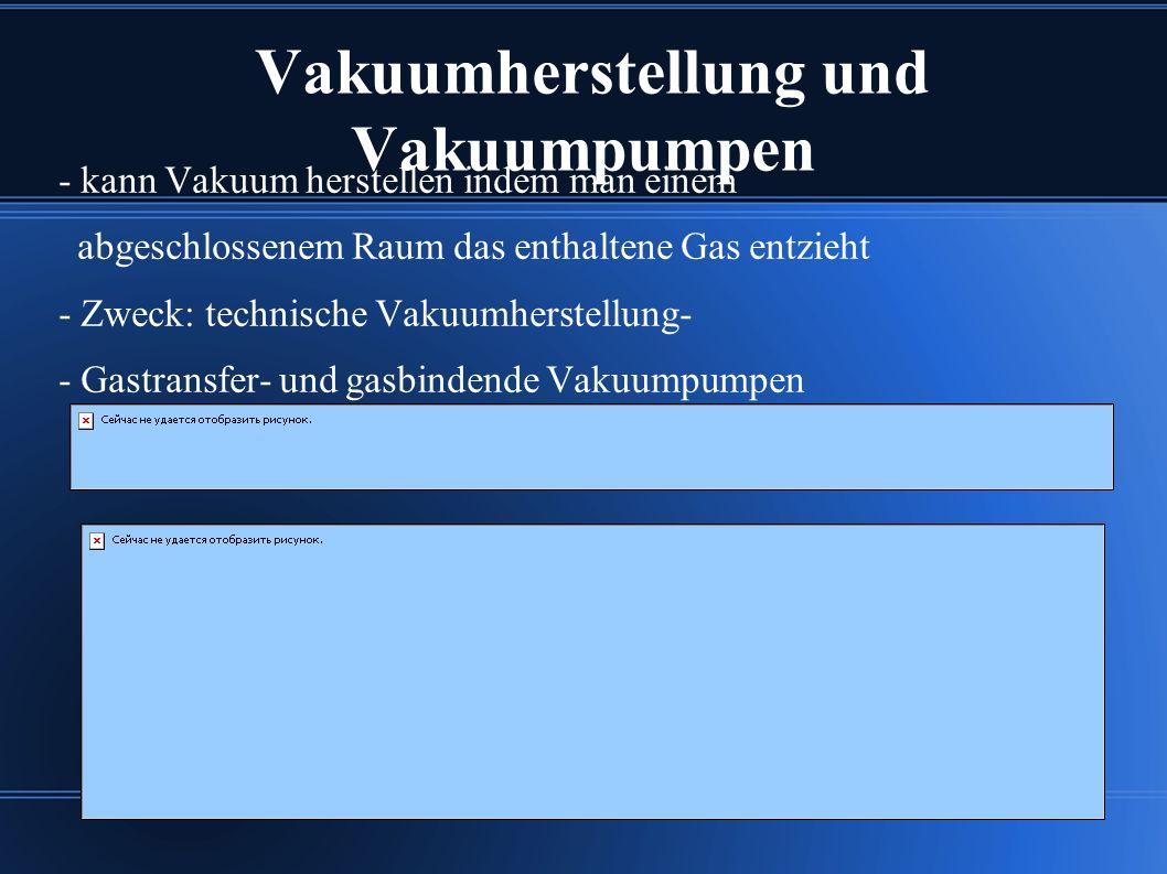 Vakuumherstellung und Vakuumpumpen - kann Vakuum herstellen indem man einem abgeschlossenem Raum das enthaltene Gas entzieht - Zweck: technische Vakuumherstellung- - Gastransfer- und gasbindende Vakuumpumpen