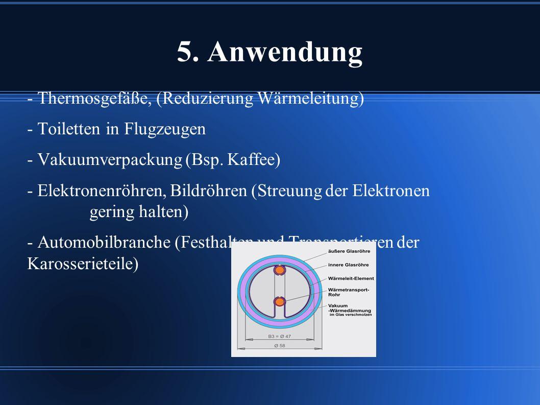 5. Anwendung - Thermosgefäße, (Reduzierung Wärmeleitung) - Toiletten in Flugzeugen - Vakuumverpackung (Bsp. Kaffee) - Elektronenröhren, Bildröhren (St