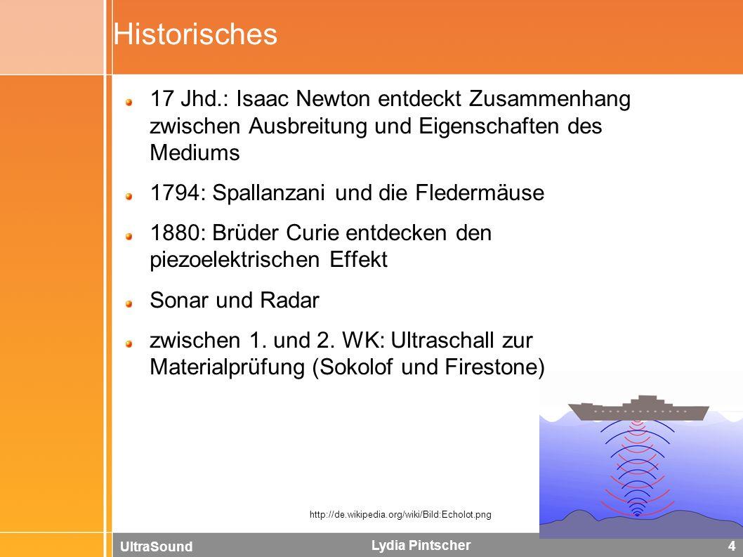 UltraSound Lydia Pintscher 4 Historisches 17 Jhd.: Isaac Newton entdeckt Zusammenhang zwischen Ausbreitung und Eigenschaften des Mediums 1794: Spallanzani und die Fledermäuse 1880: Brüder Curie entdecken den piezoelektrischen Effekt Sonar und Radar zwischen 1.