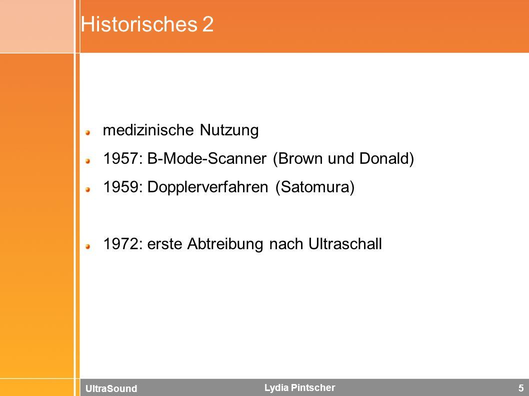 UltraSound Lydia Pintscher 5 Historisches 2 medizinische Nutzung 1957: B-Mode-Scanner (Brown und Donald) 1959: Dopplerverfahren (Satomura) 1972: erste Abtreibung nach Ultraschall