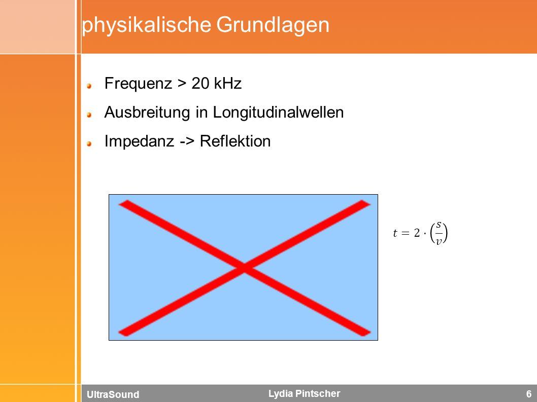 UltraSound Lydia Pintscher 6 physikalische Grundlagen Frequenz > 20 kHz Ausbreitung in Longitudinalwellen Impedanz -> Reflektion