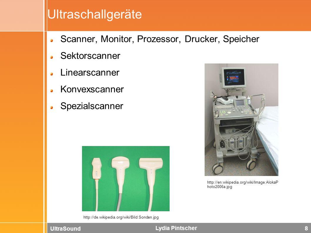 UltraSound Lydia Pintscher 8 Ultraschallgeräte Scanner, Monitor, Prozessor, Drucker, Speicher Sektorscanner Linearscanner Konvexscanner Spezialscanner http://de.wikipedia.org/wiki/Bild:Sonden.jpg http://en.wikipedia.org/wiki/Image:AlokaP hoto2006a.jpg