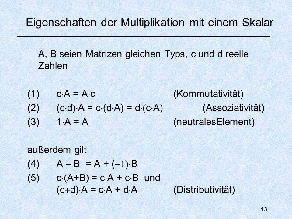 13 Eigenschaften der Multiplikation mit einem Skalar A, B seien Matrizen gleichen Typs, c und d reelle Zahlen (1)c  A = A  c(Kommutativität) (2)(c  d  A = c  (d  A) = d  c  A)(Assoziativität) (3)1  A = A (neutralesElement) außerdem gilt (4) A  B = A + (  B (5) c  (A+B) = c  A + c  Bund (c  d)  A = c  A + d  A(Distributivität)