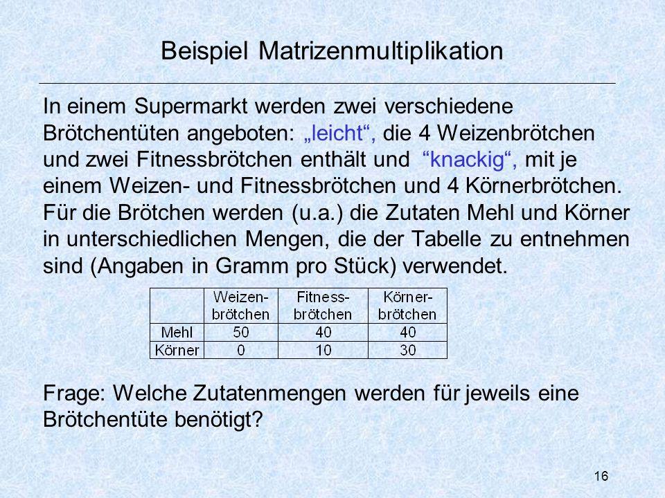 """16 Beispiel Matrizenmultiplikation In einem Supermarkt werden zwei verschiedene Brötchentüten angeboten: """"leicht , die 4 Weizenbrötchen und zwei Fitnessbrötchen enthält und knackig , mit je einem Weizen- und Fitnessbrötchen und 4 Körnerbrötchen."""