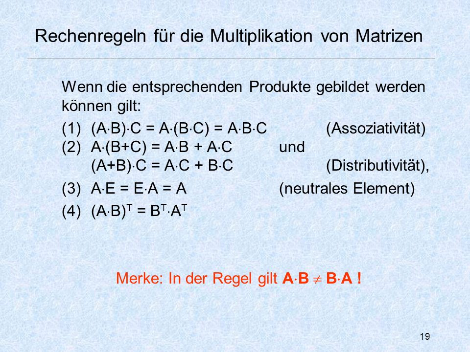 19 Rechenregeln für die Multiplikation von Matrizen Wenn die entsprechenden Produkte gebildet werden können gilt: (1)(A  B)  C = A  (B  C) = A  B  C(Assoziativität) (2)A  (B+C) = A  B + A  Cund (A+B)  C = A  C + B  C(Distributivität), (3)A  E = E  A = A(neutrales Element) (4)(A  B) T = B T  A T Merke: In der Regel gilt A  B  B  A !