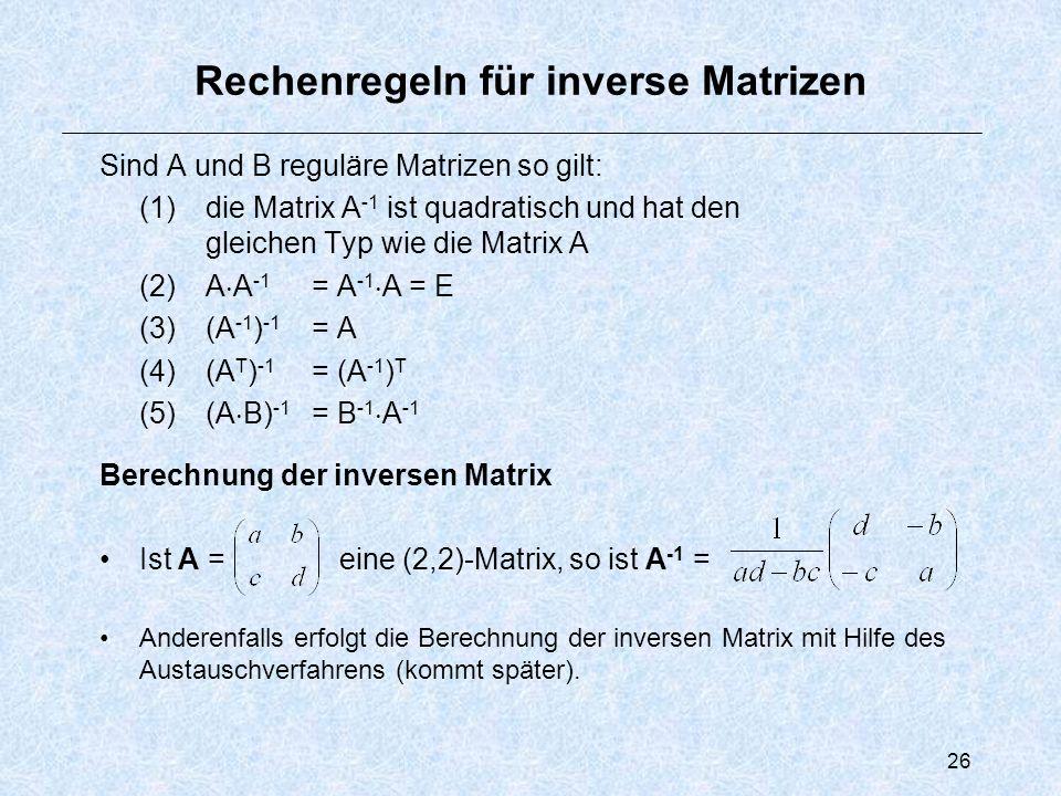 26 Rechenregeln für inverse Matrizen Sind A und B reguläre Matrizen so gilt: (1) die Matrix A -1 ist quadratisch und hat den gleichen Typ wie die Matrix A (2)A  A -1 = A -1  A = E (3)(A -1 ) -1 = A (4)(A T ) -1 = (A -1 ) T (5)(A  B) -1 = B -1  A -1 Berechnung der inversen Matrix Ist A = eine (2,2)-Matrix, so ist A -1 = Anderenfalls erfolgt die Berechnung der inversen Matrix mit Hilfe des Austauschverfahrens (kommt später).