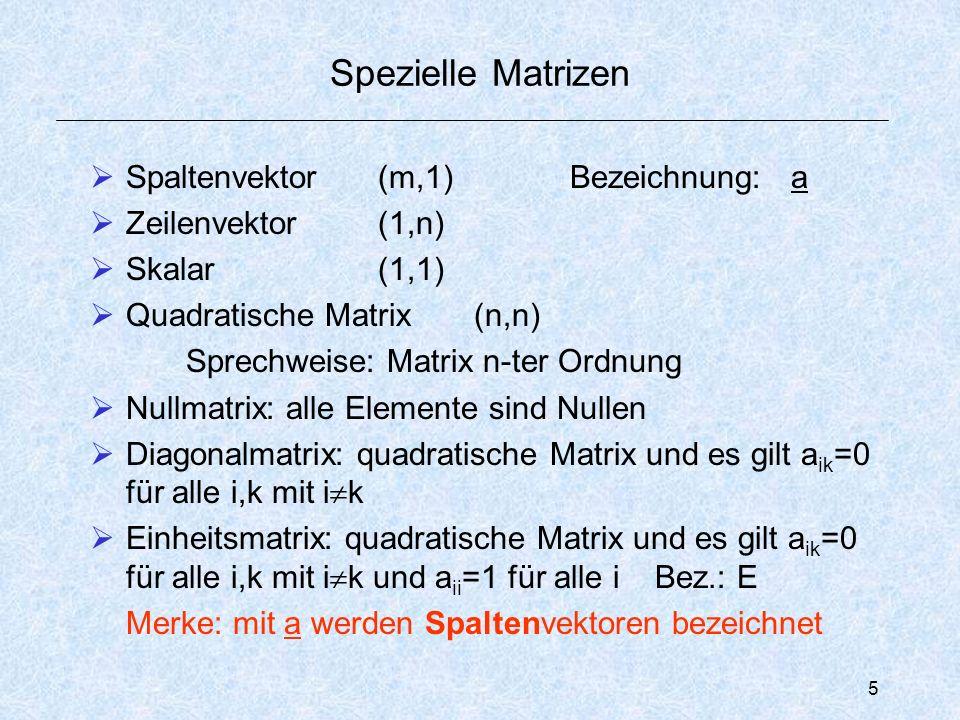 5 Spezielle Matrizen  Spaltenvektor (m,1) Bezeichnung: a  Zeilenvektor(1,n)  Skalar(1,1)  Quadratische Matrix(n,n) Sprechweise: Matrix n-ter Ordnung  Nullmatrix: alle Elemente sind Nullen  Diagonalmatrix: quadratische Matrix und es gilt a ik =0 für alle i,k mit i  k  Einheitsmatrix: quadratische Matrix und es gilt a ik =0 für alle i,k mit i  k und a ii =1 für alle i Bez.: E Merke: mit a werden Spaltenvektoren bezeichnet