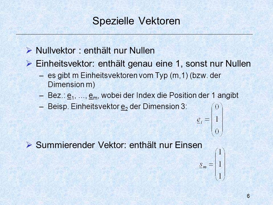 6 Spezielle Vektoren  Nullvektor : enthält nur Nullen  Einheitsvektor: enthält genau eine 1, sonst nur Nullen –es gibt m Einheitsvektoren vom Typ (m,1) (bzw.