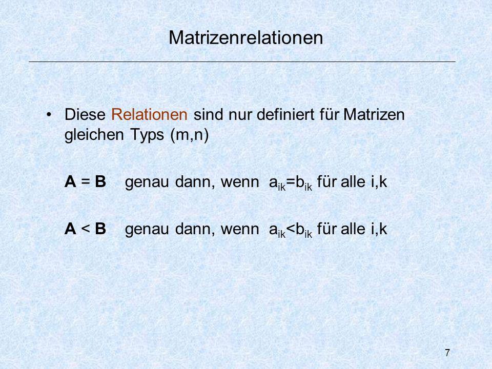 7 Matrizenrelationen Diese Relationensind nur definiert für Matrizen gleichen Typs (m,n) A = B genau dann, wenn a ik =b ik für alle i,k A < B genau dann, wenn a ik <b ik für alle i,k