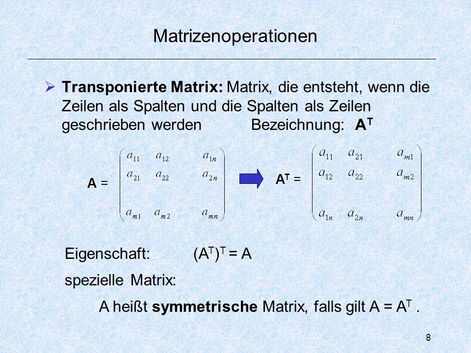 8 Matrizenoperationen  Transponierte Matrix: Matrix, die entsteht, wenn die Zeilen als Spalten und die Spalten als Zeilen geschrieben werden Bezeichnung: A T A = A T = Eigenschaft: (A T ) T = A spezielle Matrix: A heißt symmetrische Matrix, falls gilt A = A T.