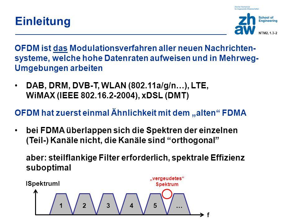 """Einleitung OFDM ist das Modulationsverfahren aller neuen Nachrichten- systeme, welche hohe Datenraten aufweisen und in Mehrweg- Umgebungen arbeiten DAB, DRM, DVB-T, WLAN (802.11a/g/n…), LTE, WiMAX (IEEE 802.16.2-2004), xDSL (DMT) OFDM hat zuerst einmal Ähnlichkeit mit dem """"alten FDMA bei FDMA überlappen sich die Spektren der einzelnen (Teil-) Kanäle nicht, die Kanäle sind orthogonal aber: steilflankige Filter erforderlich, spektrale Effizienz suboptimal f ISpektrumI 12345… """"vergeudetes Spektrum NTM2, 1.3-2"""