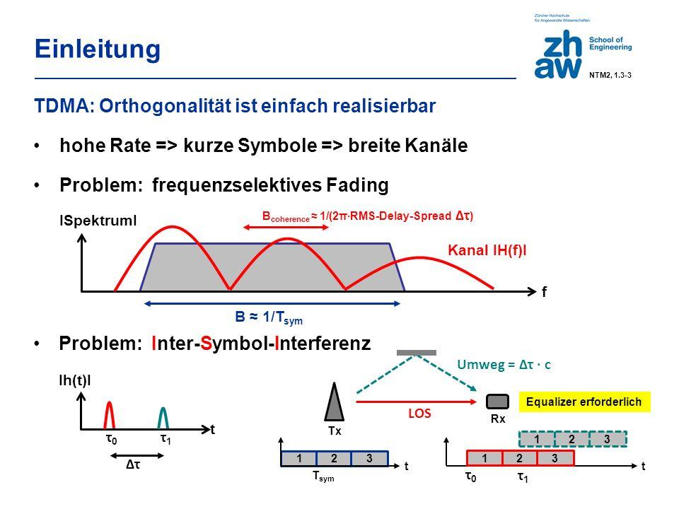 Einleitung TDMA: Orthogonalität ist einfach realisierbar hohe Rate => kurze Symbole => breite Kanäle Problem: frequenzselektives Fading Problem: Inter-Symbol-Interferenz ISpektrumI f B ≈ 1/T sym B coherence ≈ 1/(2π·RMS-Delay-Spread Δτ ) Kanal IH(f)I Ih(t)I t τ0τ0 τ1τ1 Δτ 1 2 3 t T sym t τ0τ0 1 2 3 τ1τ1 Umweg = Δτ ∙ c LOS Equalizer erforderlich Tx Rx NTM2, 1.3-3