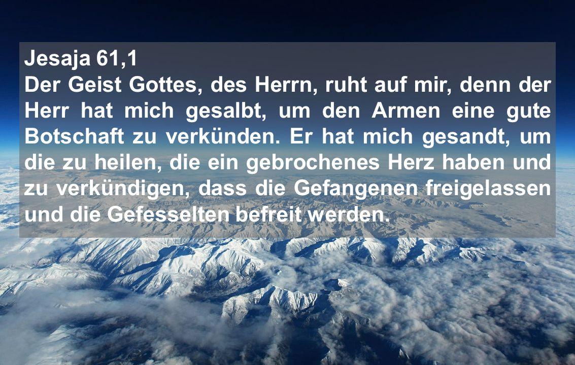 Jesaja 61,1 Der Geist Gottes, des Herrn, ruht auf mir, denn der Herr hat mich gesalbt, um den Armen eine gute Botschaft zu verkünden. Er hat mich gesa