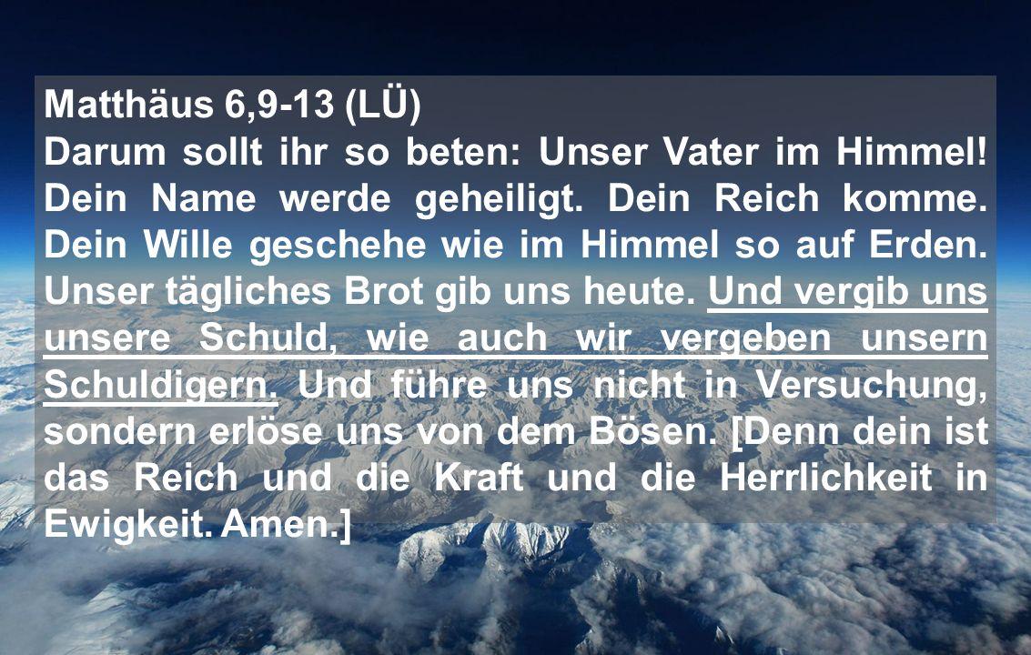 Matthäus 6,9-13 (LÜ) Darum sollt ihr so beten: Unser Vater im Himmel! Dein Name werde geheiligt. Dein Reich komme. Dein Wille geschehe wie im Himmel s