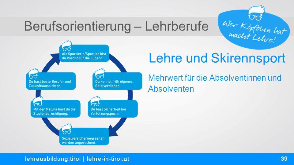 Berufsorientierung – Lehrberufe Lehre und Skirennsport lehrausbildung.tirol | lehre-in-tirol.at Mehrwert für die Absolventinnen und Absolventen 39